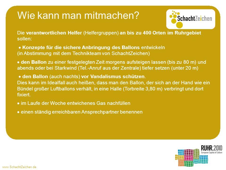 www.SchachtZeichen.de Die verantwortlichen Helfer (Helfergruppen) an bis zu 400 Orten im Ruhrgebiet sollen: Konzepte für die sichere Anbringung des Ballons entwickeln (in Abstimmung mit dem Technikteam von SchachtZeichen) den Ballon zu einer festgelegten Zeit morgens aufsteigen lassen (bis zu 80 m) und abends oder bei Starkwind (Tel.-Anruf aus der Zentrale) tiefer setzen (unter 20 m) den Ballon (auch nachts) vor Vandalismus schützen.