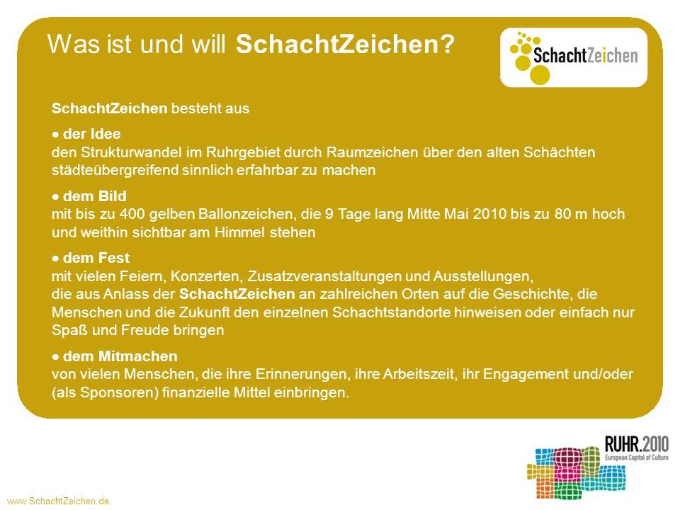 www.SchachtZeichen.de Damit will SchachtZeichen bei den Menschen im Ruhrgebiet Bewusstsein für die Entwicklung im Ruhrgebiet schaffen Fragen und Recherchen zur Geschichte wecken und vermitteln Gemeinschaftsgefühl in einem ruhrgebietsweiten Ereignis erzeugen bei den Menschen außerhalb der Ruhrgebiets Aufmerksamkeit auf unsere Leistung beim Strukturwandel lenken große Bilder liefern, die für das Ruhrgebiet international werben Denn SchachtZeichen ist ein ruhrgebietsweiter Event und - so ganz nebenbei - auch eine 4.000 qkm große Kunstinstallation.