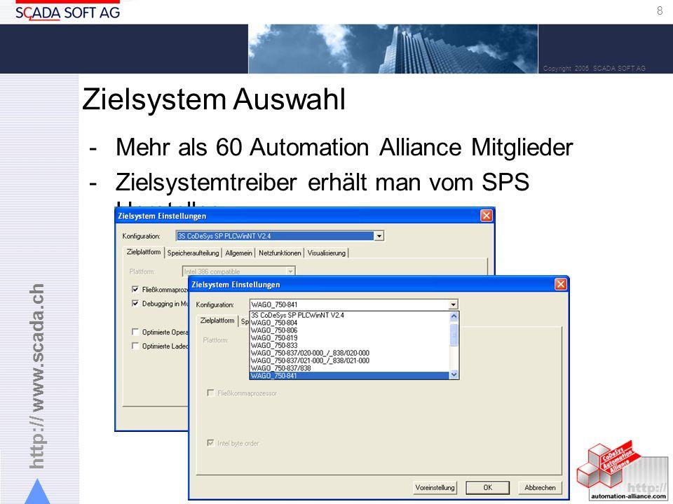 http:// www.scada.ch 8 Copyright 2005 SCADA SOFT AG -Mehr als 60 Automation Alliance Mitglieder -Zielsystemtreiber erhält man vom SPS Hersteller Zielsystem Auswahl