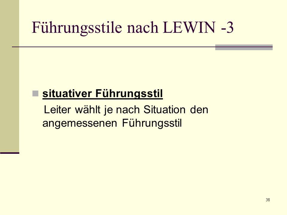 38 Führungsstile nach LEWIN -3 situativer Führungsstil Leiter wählt je nach Situation den angemessenen Führungsstil