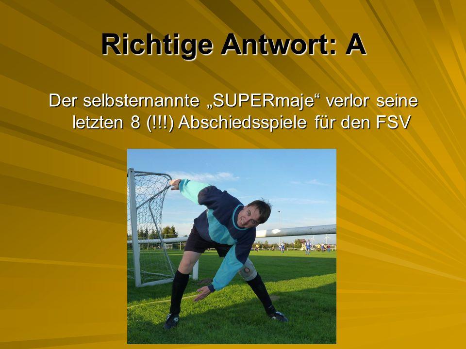 Richtige Antwort: A Der selbsternannte SUPERmaje verlor seine letzten 8 (!!!) Abschiedsspiele für den FSV