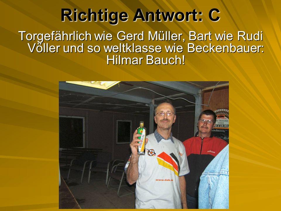 Richtige Antwort: C Torgefährlich wie Gerd Müller, Bart wie Rudi Völler und so weltklasse wie Beckenbauer: Hilmar Bauch!