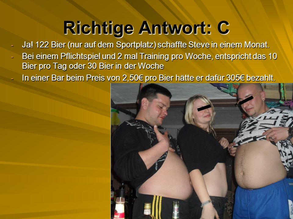 Richtige Antwort: C - Ja.122 Bier (nur auf dem Sportplatz) schaffte Steve in einem Monat.