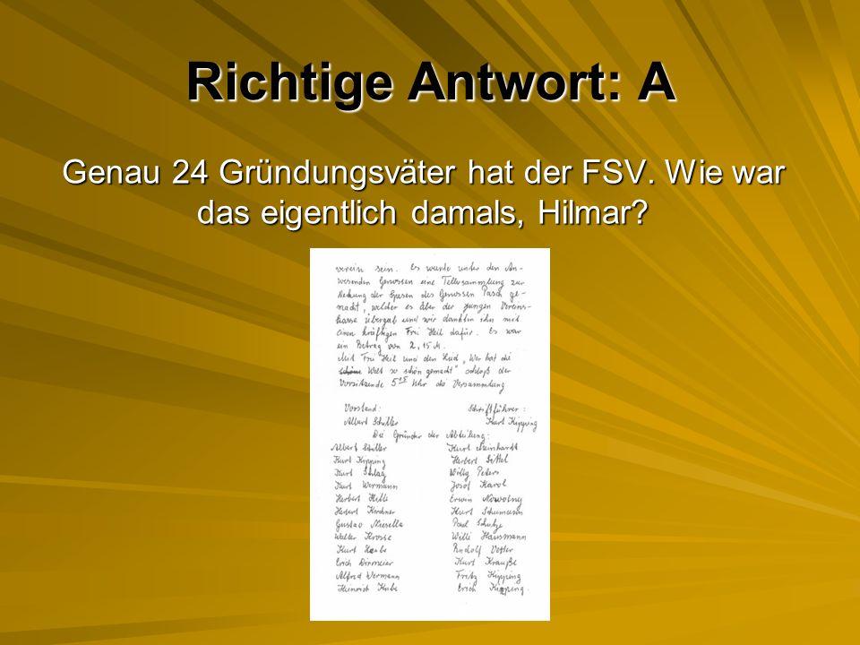 Richtige Antwort: A Genau 24 Gründungsväter hat der FSV. Wie war das eigentlich damals, Hilmar?