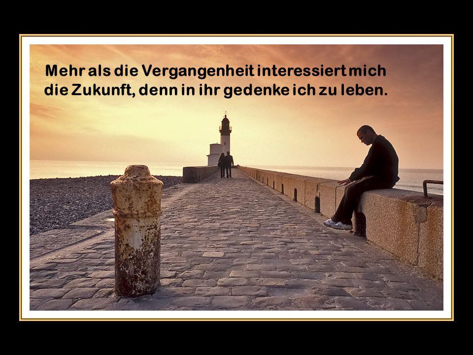 Mehr als die Vergangenheit interessiert mich die Zukunft, denn in ihr gedenke ich zu leben.