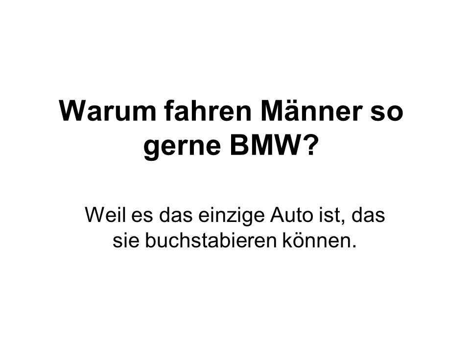 Warum fahren Männer so gerne BMW? Weil es das einzige Auto ist, das sie buchstabieren können.