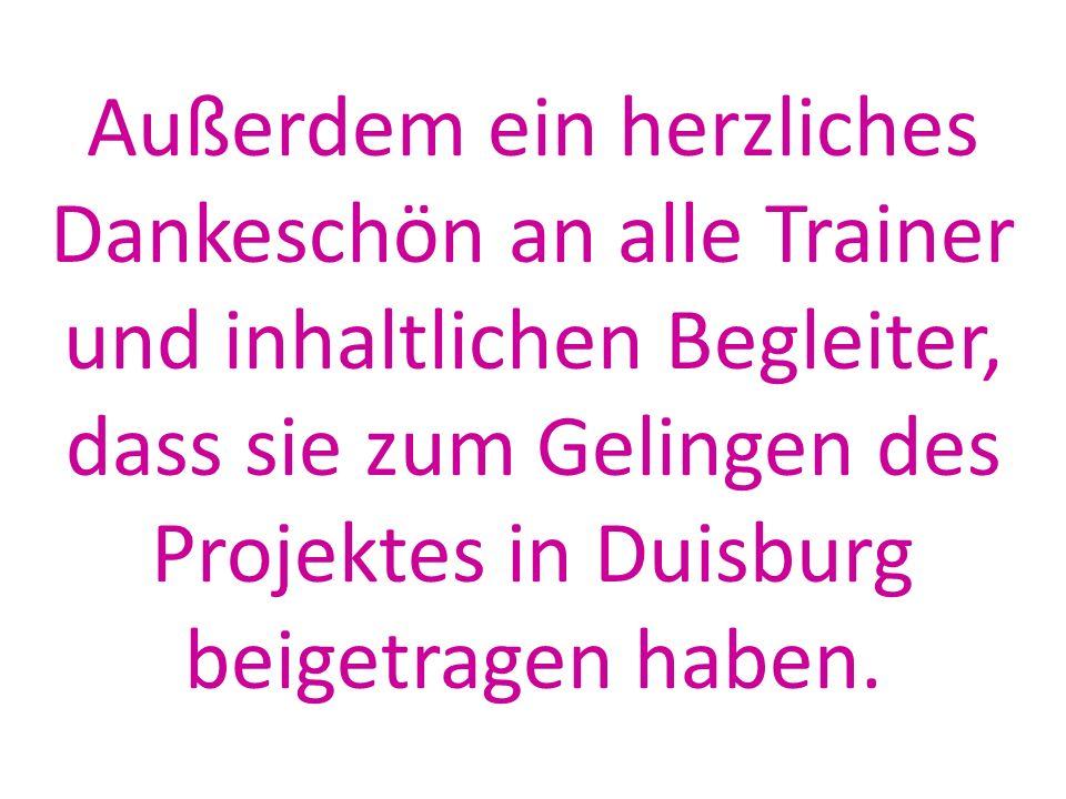 Außerdem ein herzliches Dankeschön an alle Trainer und inhaltlichen Begleiter, dass sie zum Gelingen des Projektes in Duisburg beigetragen haben.