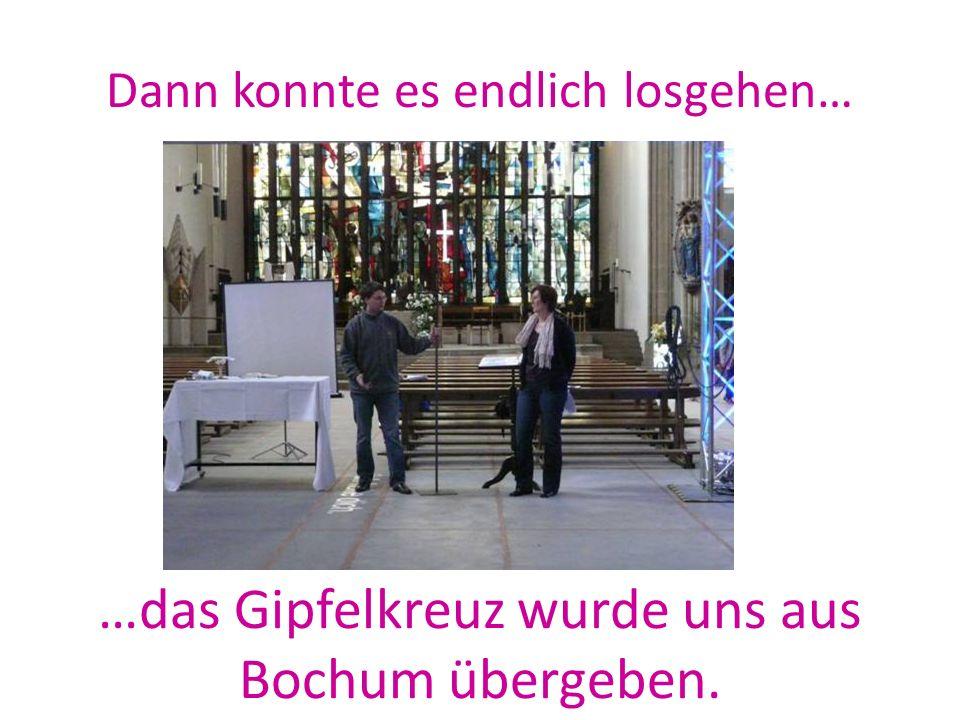 Dann konnte es endlich losgehen… …das Gipfelkreuz wurde uns aus Bochum übergeben.