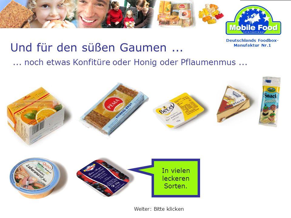 Und für den süßen Gaumen...... noch etwas Konfitüre oder Honig oder Pflaumenmus... Deutschlands Foodbox- Manufaktur Nr.1 Weiter: Bitte klicken In viel