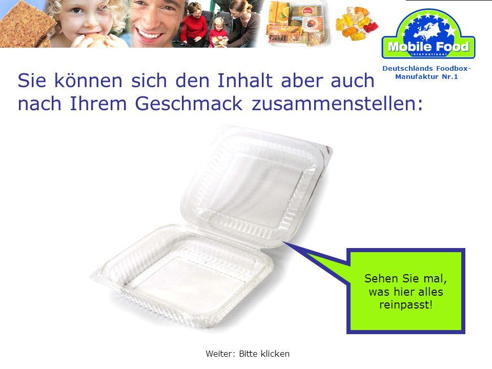 Sehen Sie mal, was hier alles reinpasst! Sie können sich den Inhalt aber auch nach Ihrem Geschmack zusammenstellen: Weiter: Bitte klicken Deutschlands