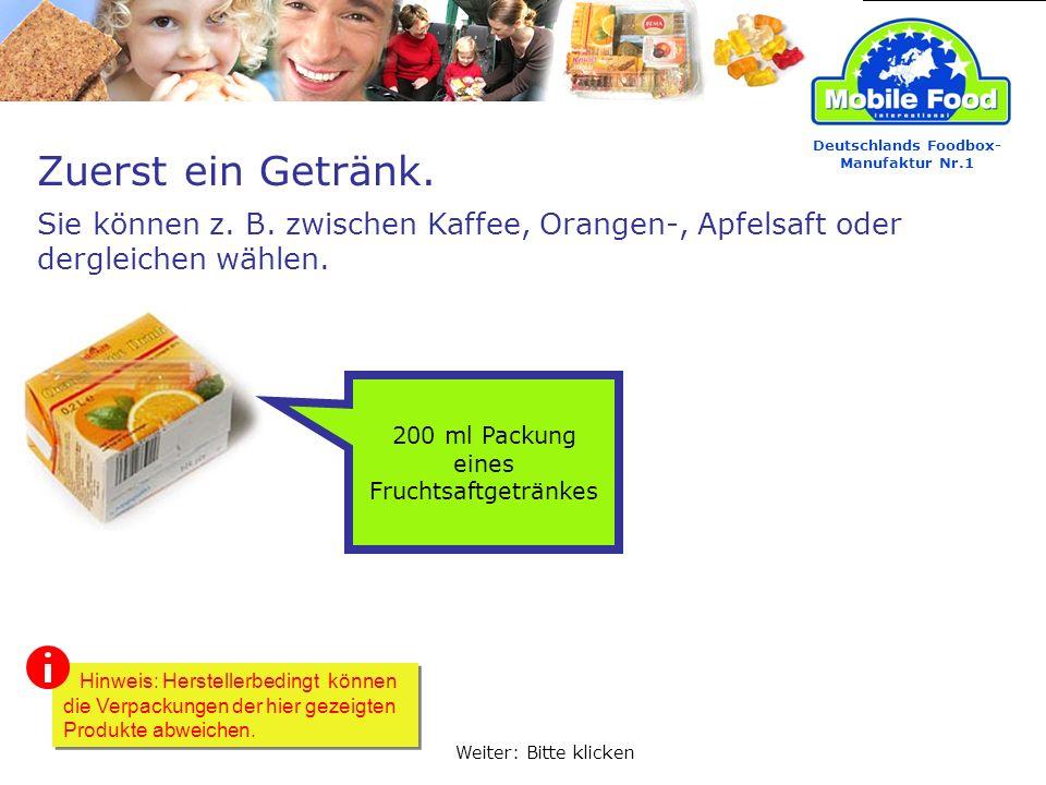 Zuerst ein Getränk. Deutschlands Foodbox- Manufaktur Nr.1 Sie können z. B. zwischen Kaffee, Orangen-, Apfelsaft oder dergleichen wählen. 200 ml Packun