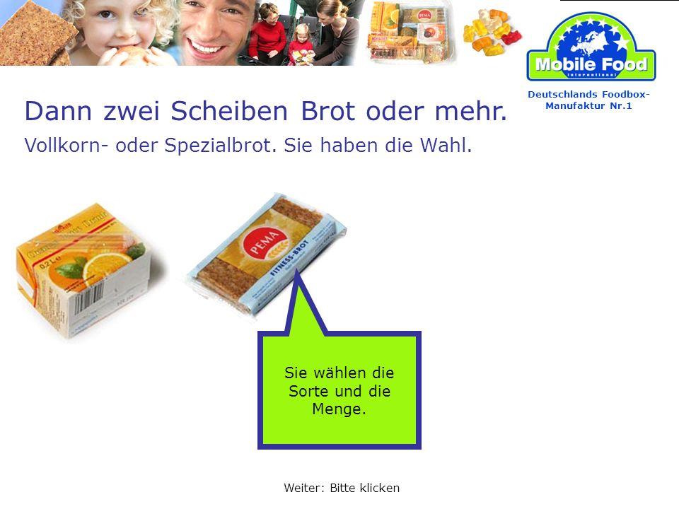 Deutschlands Foodbox- Manufaktur Nr.1 Dann zwei Scheiben Brot oder mehr. Vollkorn- oder Spezialbrot. Sie haben die Wahl. Weiter: Bitte klicken Sie wäh