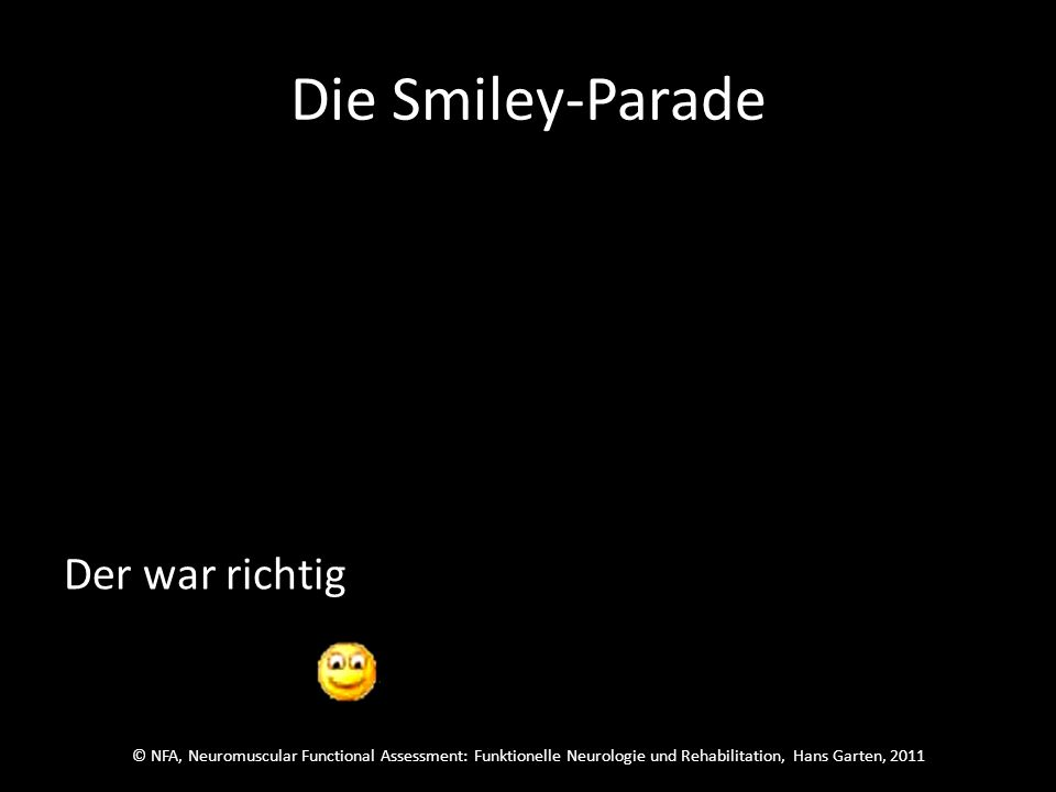 © NFA, Neuromuscular Functional Assessment: Funktionelle Neurologie und Rehabilitation, Hans Garten, 2011 Die Smiley-Parade Welcher wars.