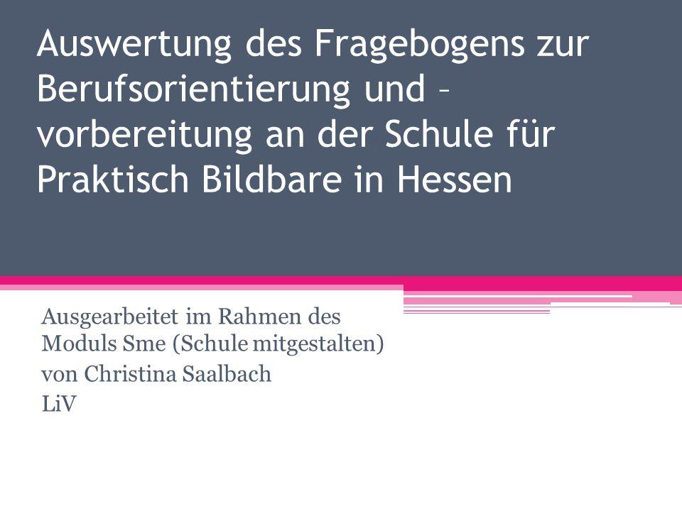 Auswertung des Fragebogens zur Berufsorientierung und – vorbereitung an der Schule für Praktisch Bildbare in Hessen Ausgearbeitet im Rahmen des Moduls Sme (Schule mitgestalten) von Christina Saalbach LiV
