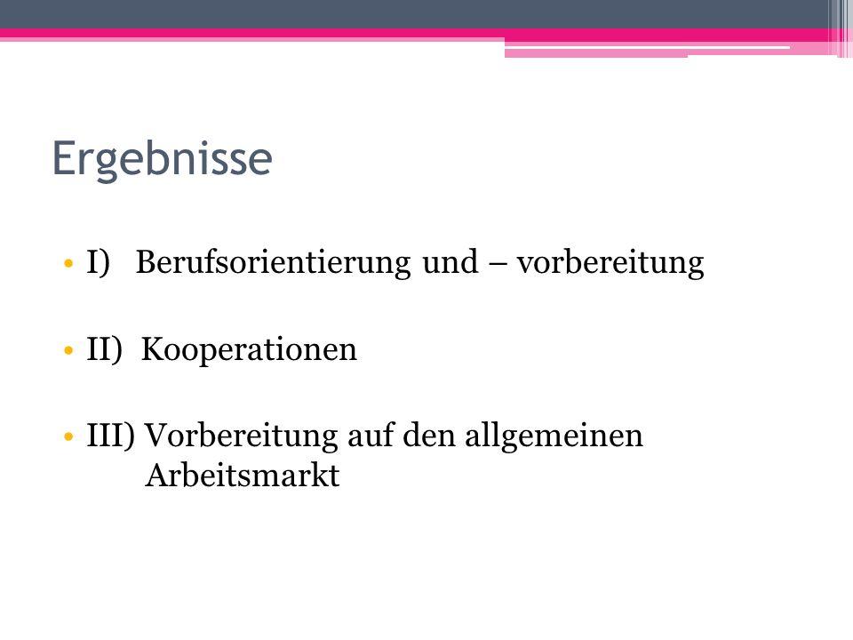 Ergebnisse I) Berufsorientierung und – vorbereitung II) Kooperationen III) Vorbereitung auf den allgemeinen Arbeitsmarkt