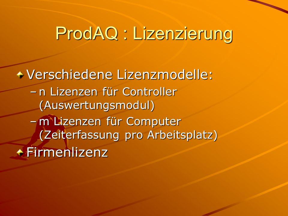 ProdAQ : Lizenzierung Verschiedene Lizenzmodelle: –n Lizenzen für Controller (Auswertungsmodul) –m Lizenzen für Computer (Zeiterfassung pro Arbeitsplatz) Firmenlizenz