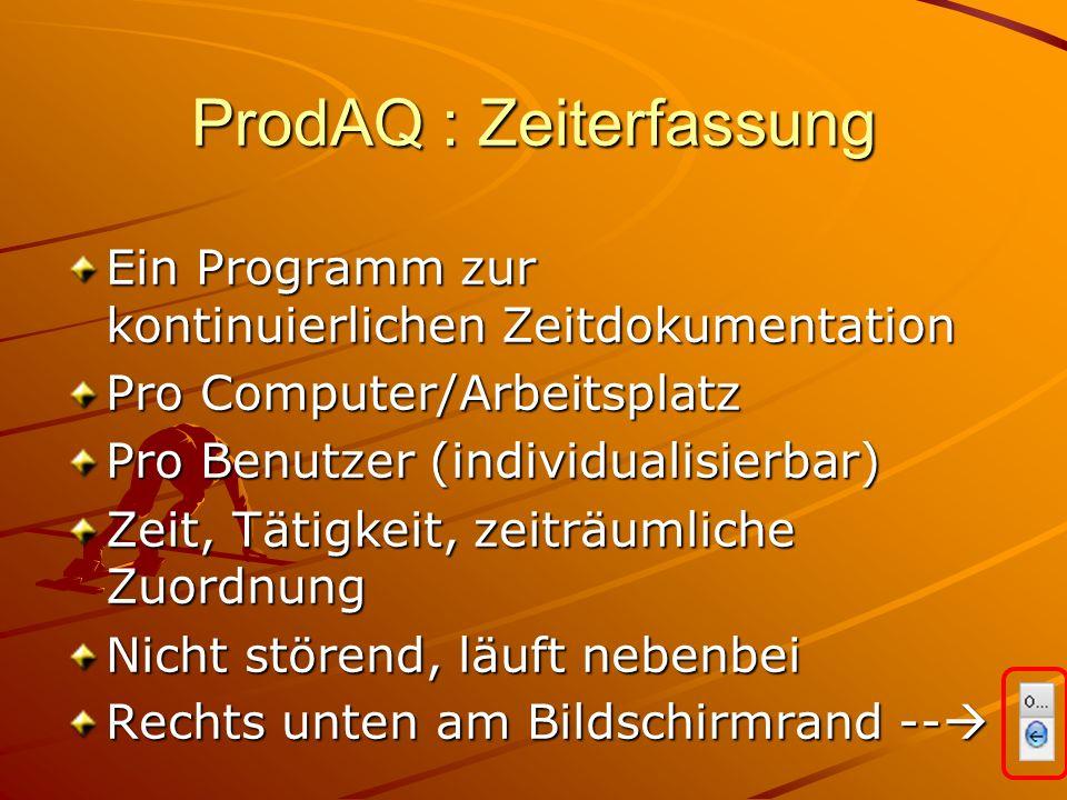 ProdAQ : Zeiterfassung Ein Programm zur kontinuierlichen Zeitdokumentation Pro Computer/Arbeitsplatz Pro Benutzer (individualisierbar) Zeit, Tätigkeit