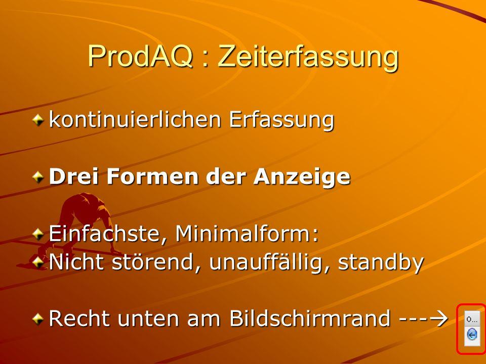 ProdAQ : Zeiterfassung kontinuierlichen Erfassung Drei Formen der Anzeige Einfachste, Minimalform: Nicht störend, unauffällig, standby Recht unten am