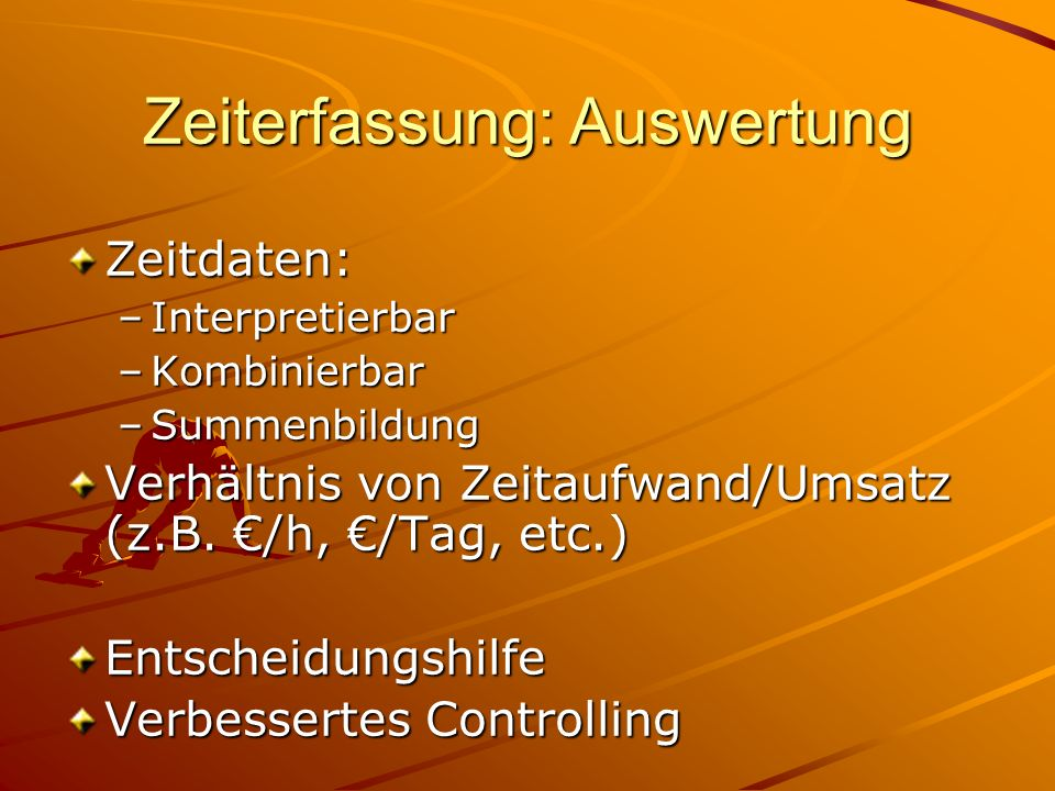 Zeitdaten: –Interpretierbar –Kombinierbar –Summenbildung Verhältnis von Zeitaufwand/Umsatz (z.B.