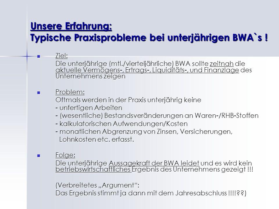 Unsere Erfahrung: Typische Praxisprobleme bei unterjährigen BWA`s ! Ziel: Ziel: Die unterjährige (mtl./vierteljährliche) BWA sollte zeitnah die aktuel
