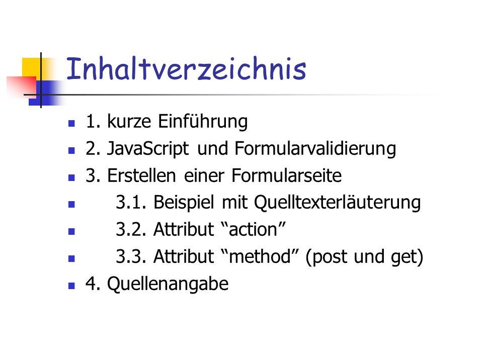Inhaltverzeichnis 1. kurze Einführung 2. JavaScript und Formularvalidierung 3. Erstellen einer Formularseite 3.1. Beispiel mit Quelltexterläuterung 3.