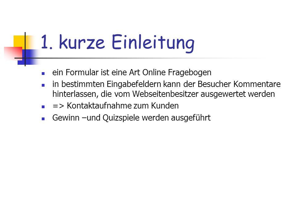 1. kurze Einleitung ein Formular ist eine Art Online Fragebogen in bestimmten Eingabefeldern kann der Besucher Kommentare hinterlassen, die vom Websei