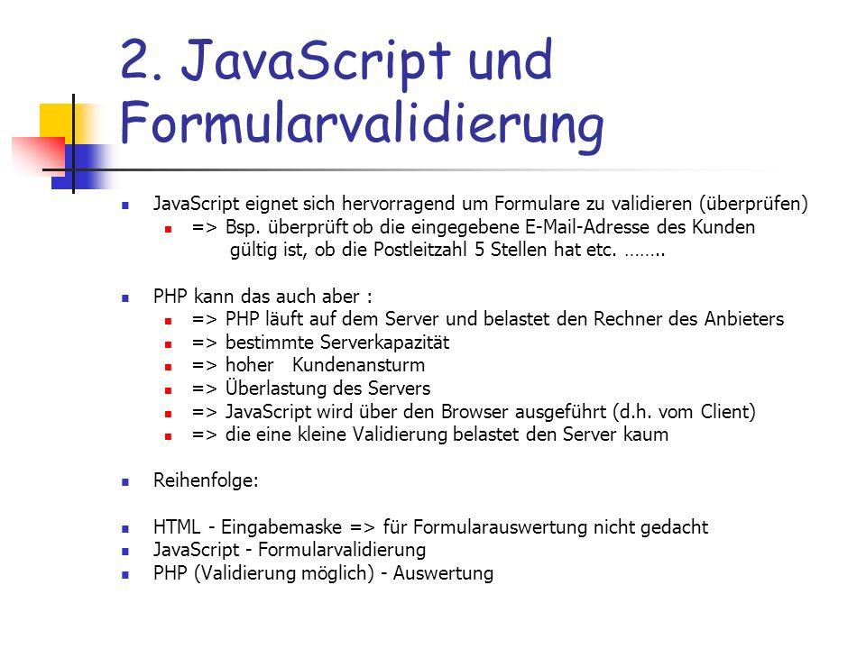 2. JavaScript und Formularvalidierung JavaScript eignet sich hervorragend um Formulare zu validieren (überprüfen) => Bsp. überprüft ob die eingegebene