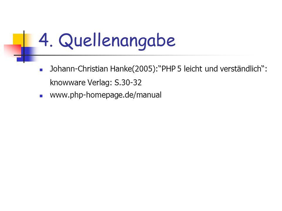 4. Quellenangabe Johann-Christian Hanke(2005):PHP 5 leicht und verständlich: knowware Verlag: S.30-32 www.php-homepage.de/manual