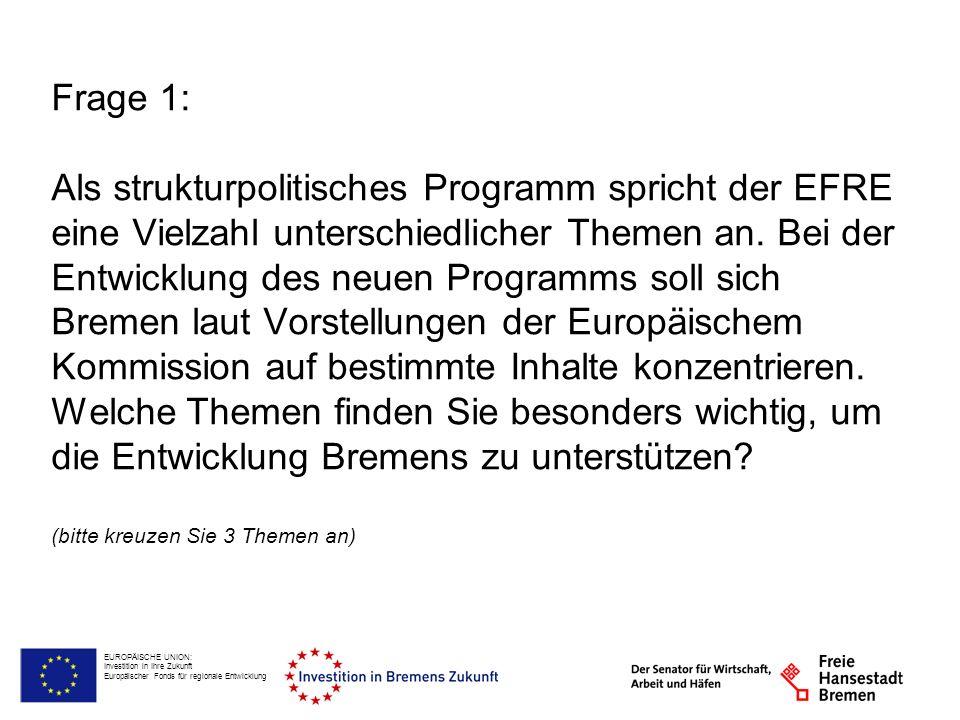 EUROPÄISCHE UNION: Investition in Ihre Zukunft Europäischer Fonds für regionale Entwicklung Frage 1: Als strukturpolitisches Programm spricht der EFRE eine Vielzahl unterschiedlicher Themen an.