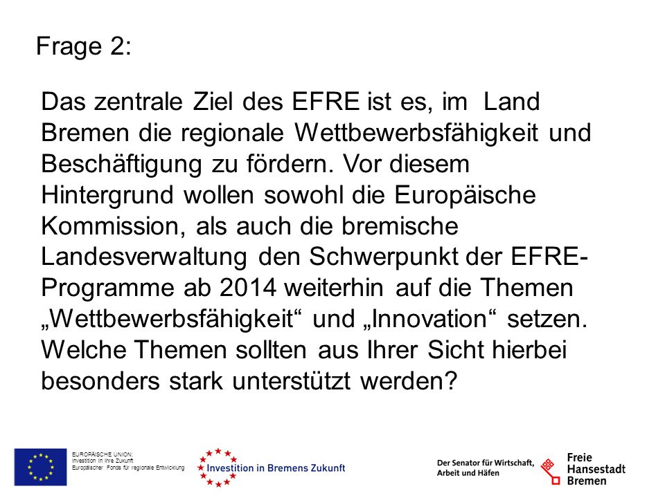 EUROPÄISCHE UNION: Investition in Ihre Zukunft Europäischer Fonds für regionale Entwicklung Frage 2: Das zentrale Ziel des EFRE ist es, im Land Bremen die regionale Wettbewerbsfähigkeit und Beschäftigung zu fördern.