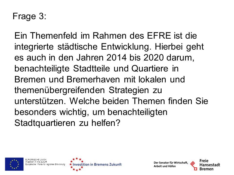 EUROPÄISCHE UNION: Investition in Ihre Zukunft Europäischer Fonds für regionale Entwicklung Frage 3: Ein Themenfeld im Rahmen des EFRE ist die integri