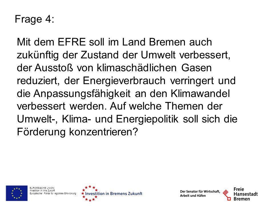 EUROPÄISCHE UNION: Investition in Ihre Zukunft Europäischer Fonds für regionale Entwicklung Frage 4: Mit dem EFRE soll im Land Bremen auch zukünftig der Zustand der Umwelt verbessert, der Ausstoß von klimaschädlichen Gasen reduziert, der Energieverbrauch verringert und die Anpassungsfähigkeit an den Klimawandel verbessert werden.