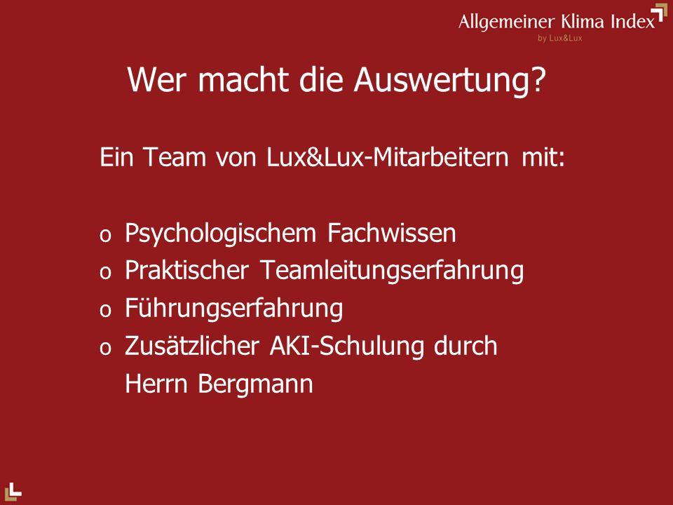 Wer macht die Auswertung? Ein Team von Lux&Lux-Mitarbeitern mit: o Psychologischem Fachwissen o Praktischer Teamleitungserfahrung o Führungserfahrung