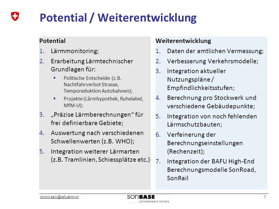 5 dominik aeby@bafu.admin.chdominik aeby@bafu.admin.ch / Potential / Weiterentwicklung Potential 1.Lärmmonitoring; 2.Erarbeitung Lärmtechnischer Grundlagen für: Politische Entscheide (z.B.