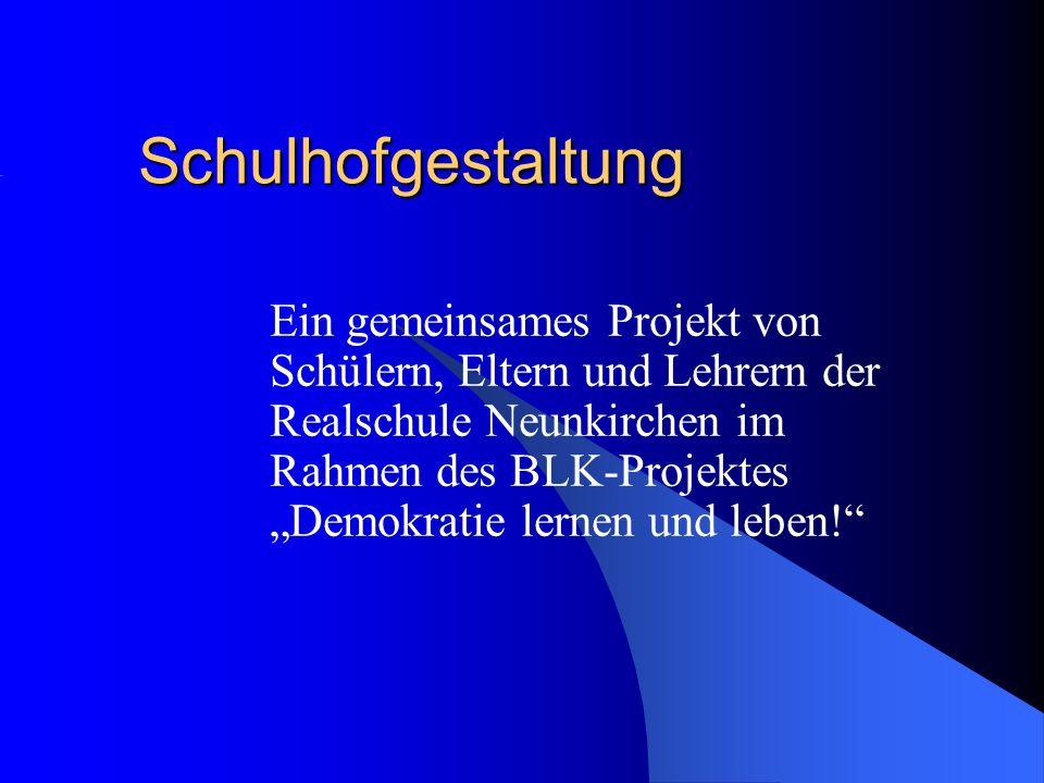 Schulhofgestaltung Ein gemeinsames Projekt von Schülern, Eltern und Lehrern der Realschule Neunkirchen im Rahmen des BLK-Projektes Demokratie lernen u