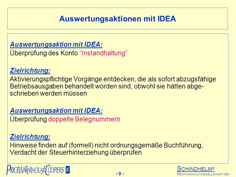 S CHINDHELM © - 9 - R ECHTSANWALTSGESELLSCHAFT MBH Auswertungsaktion mit IDEA: Überprüfung des Konto Instandhaltung Zielrichtung: Aktivierungspflichtige Vorgänge entdecken, die als sofort abzugsfähige Betriebsausgaben behandelt worden sind, obwohl sie hätten abge- schrieben werden müssen Auswertungsaktion mit IDEA: Überprüfung doppelte Belegnummern Zielrichtung: Hinweise finden auf (formell) nicht ordnungsgemäße Buchführung, Verdacht der Steuerhinterziehung überprüfen Auswertungsaktionen mit IDEA