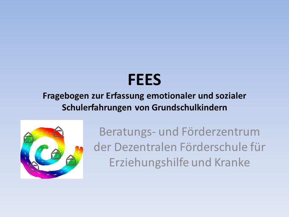 FEES Fragebogen zur Erfassung emotionaler und sozialer Schulerfahrungen von Grundschulkindern Beratungs- und Förderzentrum der Dezentralen Förderschul