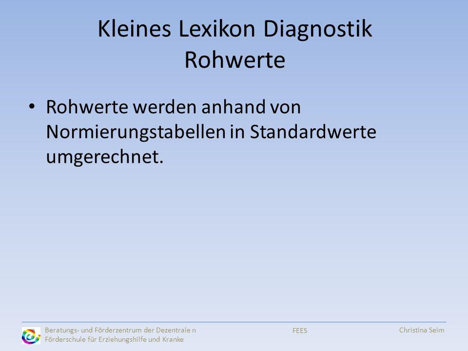 Kleines Lexikon Diagnostik Rohwerte Rohwerte werden anhand von Normierungstabellen in Standardwerte umgerechnet. FEES Beratungs- und Förderzentrum der