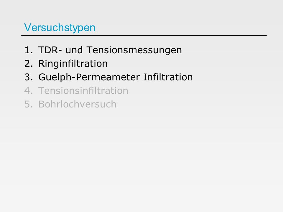 Versuchstypen 1.TDR- und Tensionsmessungen 2.Ringinfiltration 3.Guelph-Permeameter Infiltration 4.Tensionsinfiltration 5.Bohrlochversuch