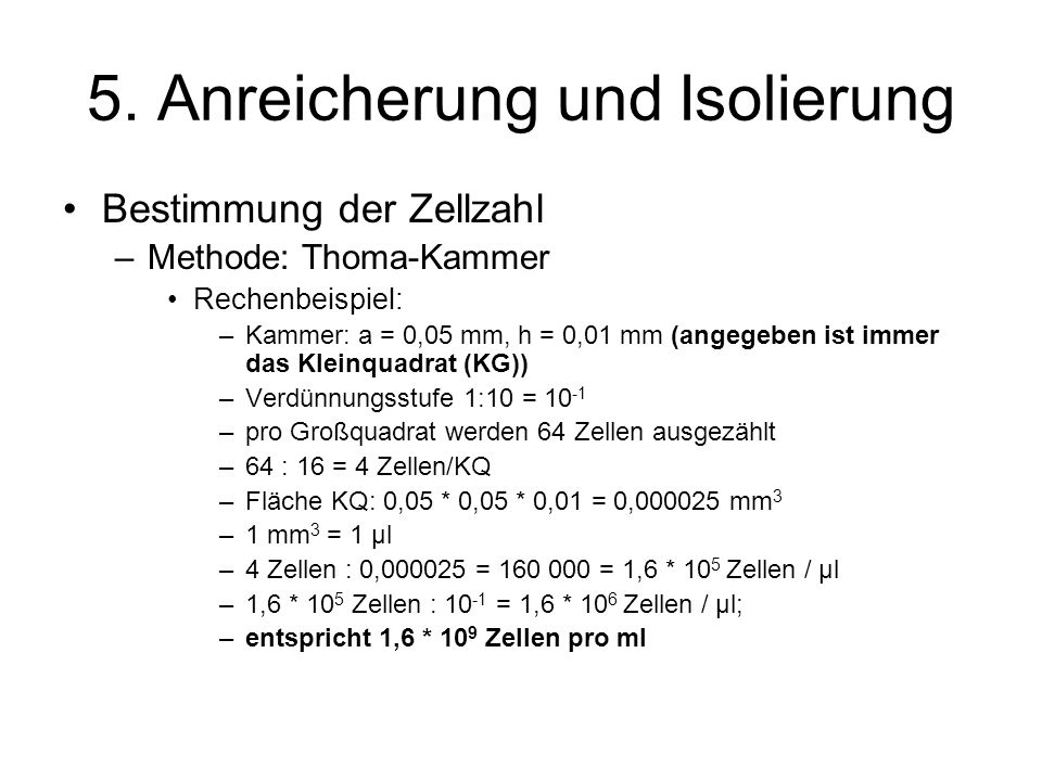 5. Anreicherung und Isolierung Bestimmung der Zellzahl –Methode: Thoma-Kammer Rechenbeispiel: –Kammer: a = 0,05 mm, h = 0,01 mm (angegeben ist immer d