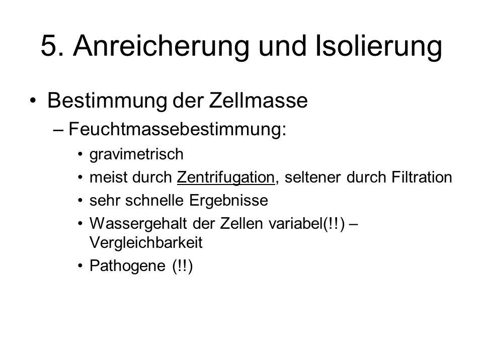 5. Anreicherung und Isolierung Bestimmung der Zellmasse –Feuchtmassebestimmung: gravimetrisch meist durch Zentrifugation, seltener durch Filtration se