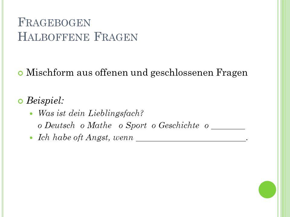 F RAGEBOGEN H ALBOFFENE F RAGEN Mischform aus offenen und geschlossenen Fragen Beispiel: Was ist dein Lieblingsfach.