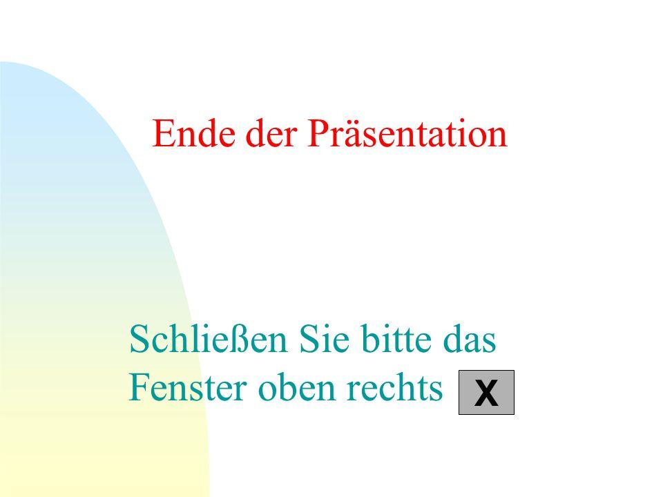 Ende der Präsentation Schließen Sie bitte das Fenster oben rechts X