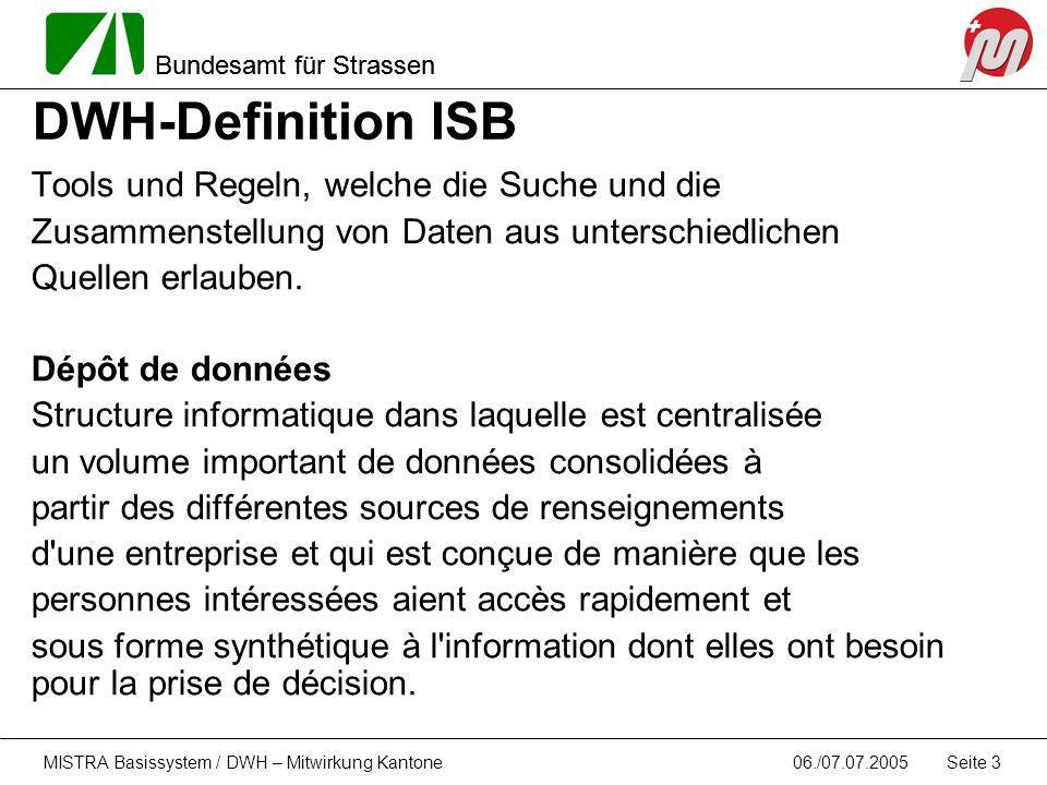 Bundesamt für Strassen 06./07.07.2005MISTRA Basissystem / DWH – Mitwirkung Kantone Seite 3 DWH-Definition ISB Tools und Regeln, welche die Suche und d