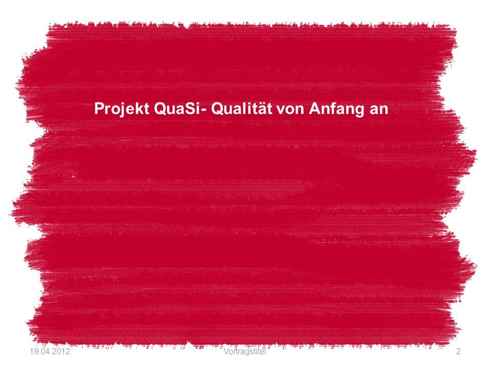 Projekt QuaSi- Qualität von Anfang an 19.04.2012Vortragstitel2