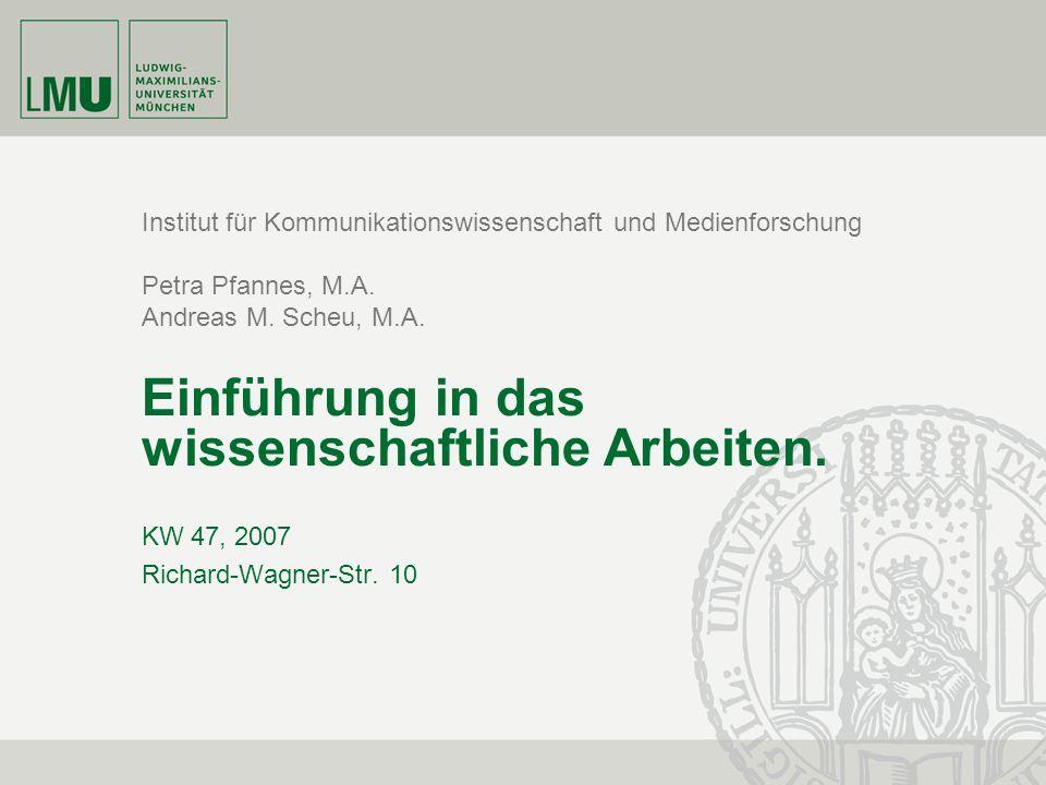 Institut für Kommunikationswissenschaft und Medienforschung Petra Pfannes, M.A. Andreas M. Scheu, M.A. Einführung in das wissenschaftliche Arbeiten. K