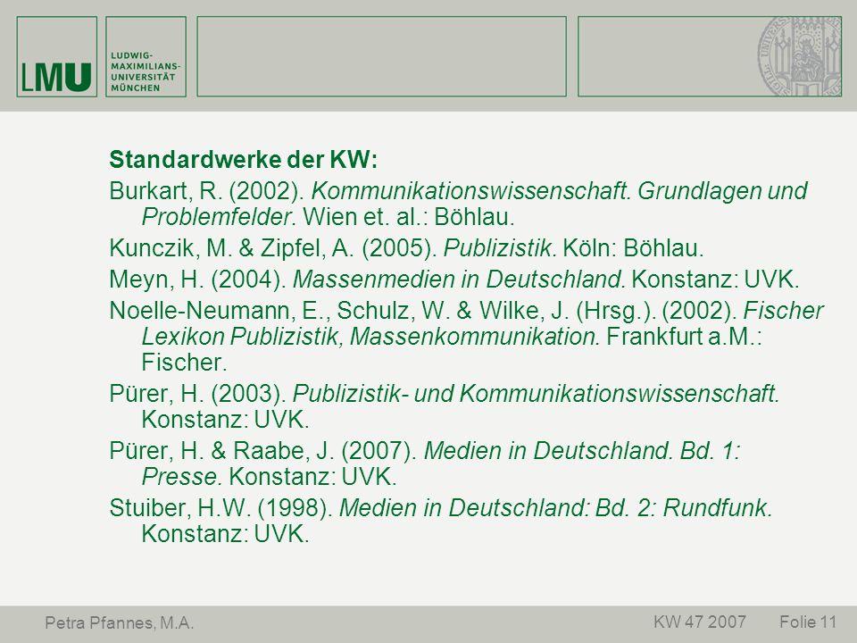 Folie 11KW 47 2007 Petra Pfannes, M.A. Standardwerke der KW: Burkart, R. (2002). Kommunikationswissenschaft. Grundlagen und Problemfelder. Wien et. al