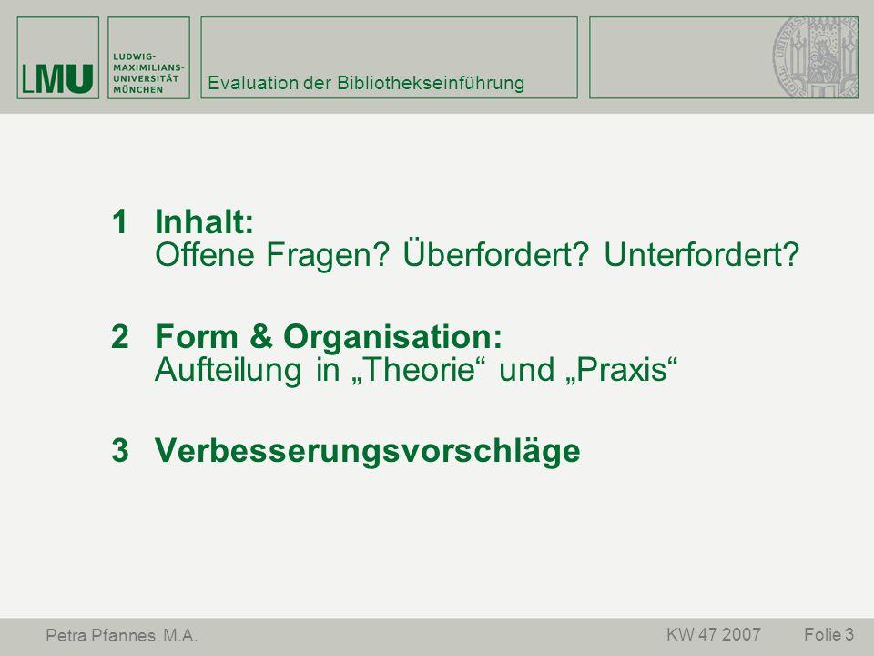 Folie 3KW 47 2007 Petra Pfannes, M.A. Evaluation der Bibliothekseinführung Inhalt: Offene Fragen? Überfordert? Unterfordert? Form & Organisation: Auft