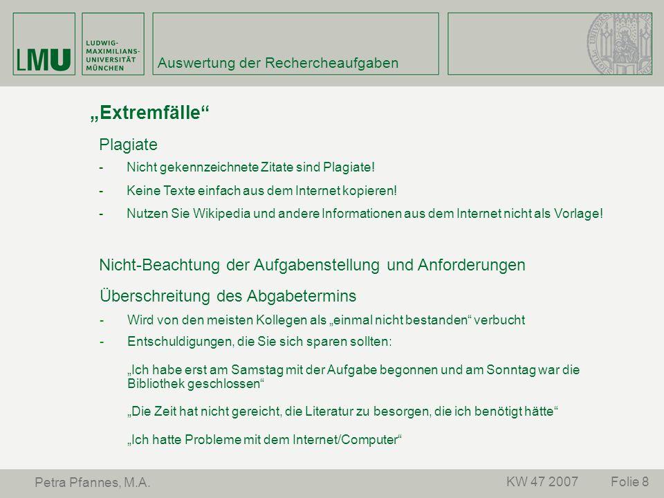 Folie 8KW 47 2007 Petra Pfannes, M.A. Auswertung der Rechercheaufgaben Extremfälle Plagiate -Nicht gekennzeichnete Zitate sind Plagiate! -Keine Texte