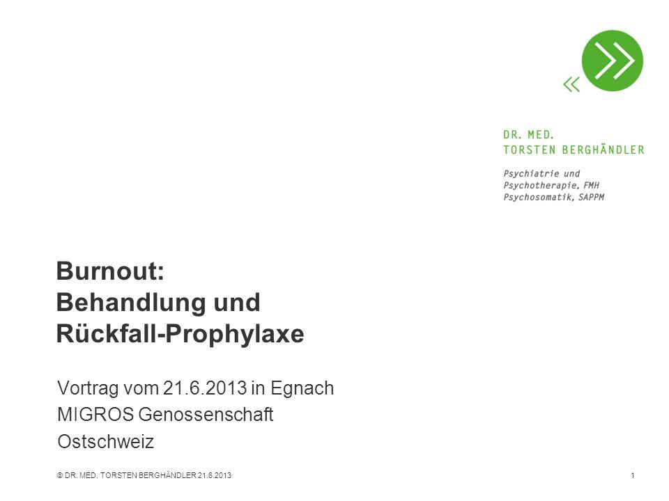 © DR. MED. TORSTEN BERGHÄNDLER 21.6.20131 Burnout: Behandlung und Rückfall-Prophylaxe Vortrag vom 21.6.2013 in Egnach MIGROS Genossenschaft Ostschweiz